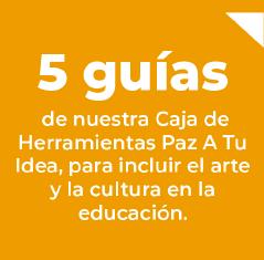 5 guías de nuestra Caja de Herramientas Paz A Tu Idea, para incluir el arte y la cultura en la educación.