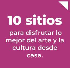 10 sitios para disfrutar lo mejor del arte y la cultura desde casa.